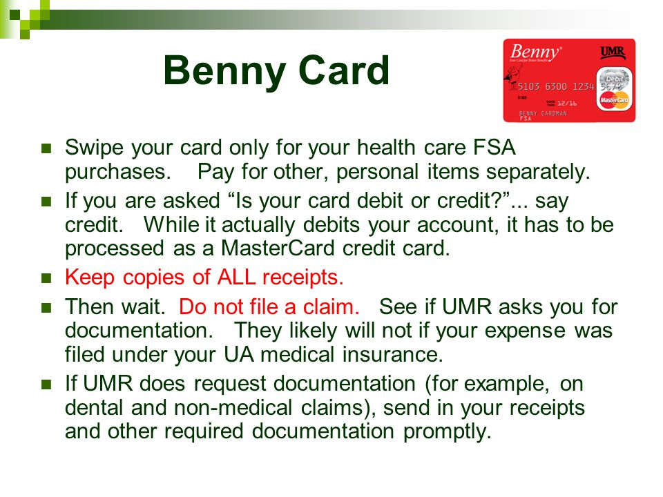 Benny Card Swipe your card only for your health care FSA purchases. Pay for other, personal items separately. If you are asked Is your card debit or c