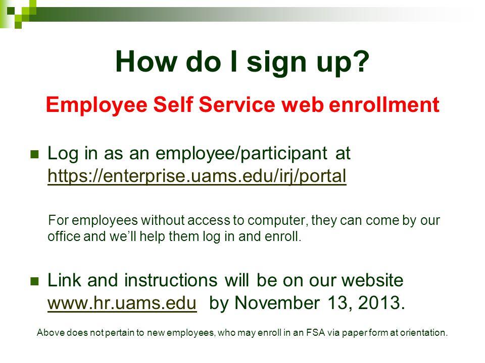 How do I sign up? Employee Self Service web enrollment Log in as an employee/participant at https://enterprise.uams.edu/irj/portal https://enterprise.