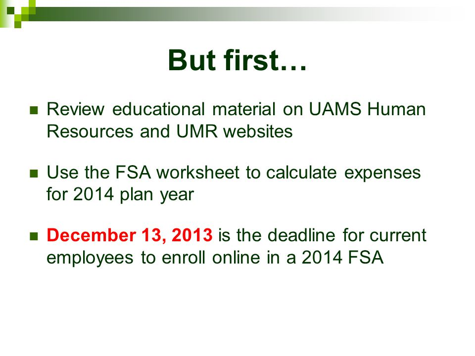 But first… Review educational material on UAMS Human Resources and UMR websites Use the FSA worksheet to calculate expenses for 2014 plan year Decembe