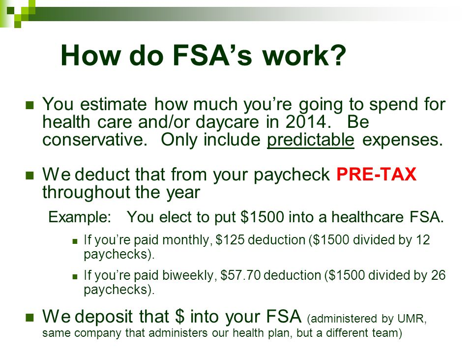 How do FSAs work? You estimate how much youre going to spend for health care and/or daycare in 2014. Be conservative. Only include predictable expense
