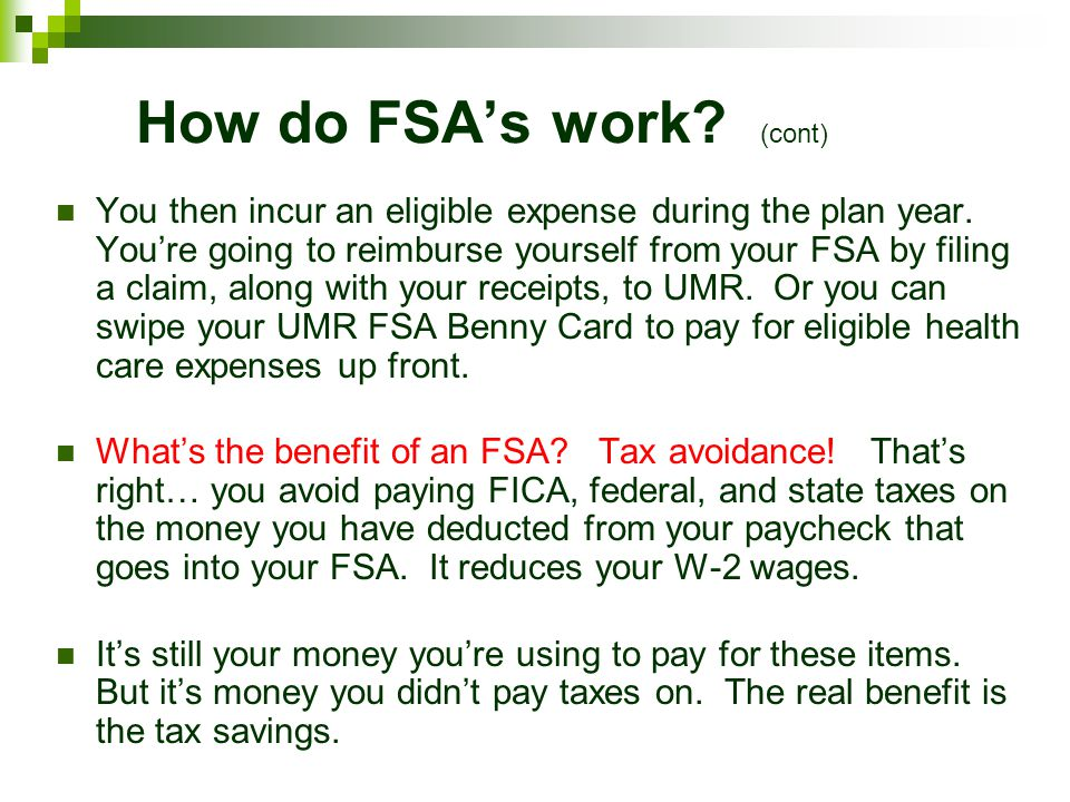How do FSAs work? (cont) You then incur an eligible expense during the plan year. Youre going to reimburse yourself from your FSA by filing a claim, a