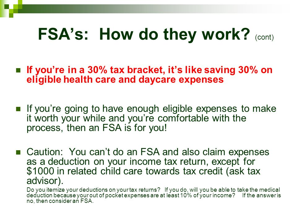 FSAs: How do they work? (cont) If youre in a 30% tax bracket, its like saving 30% on eligible health care and daycare expenses If youre going to have