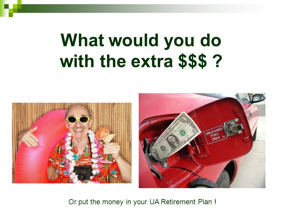What would you do with the extra $$$ ? Or put the money in your UA Retirement Plan !