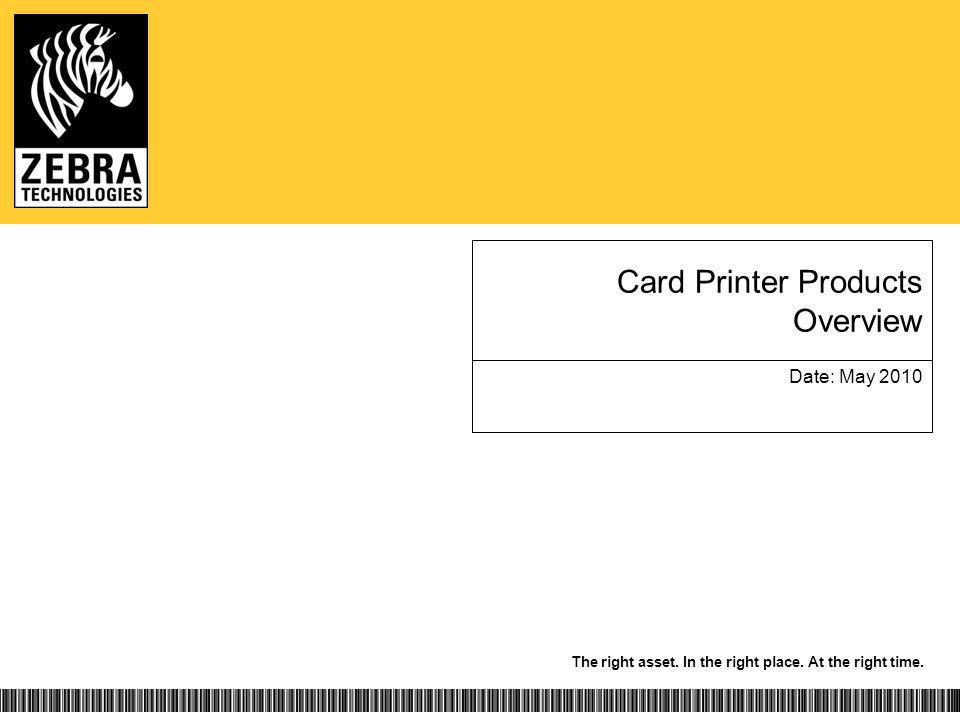 The right asset. In the right place. At the right time. Card Printer Products Overview Date: May 2010