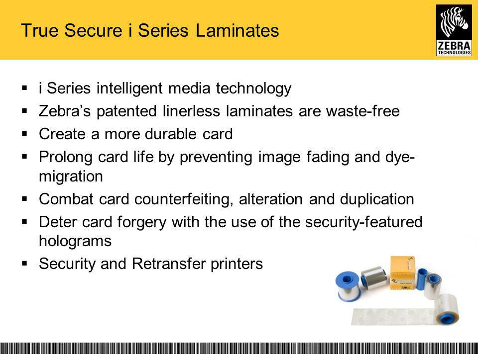 True Secure i Series Laminates i Series intelligent media technology Zebras patented linerless laminates are waste-free Create a more durable card Prolong card life by preventing image fading and dye- migration Combat card counterfeiting, alteration and duplication Deter card forgery with the use of the security-featured holograms Security and Retransfer printers