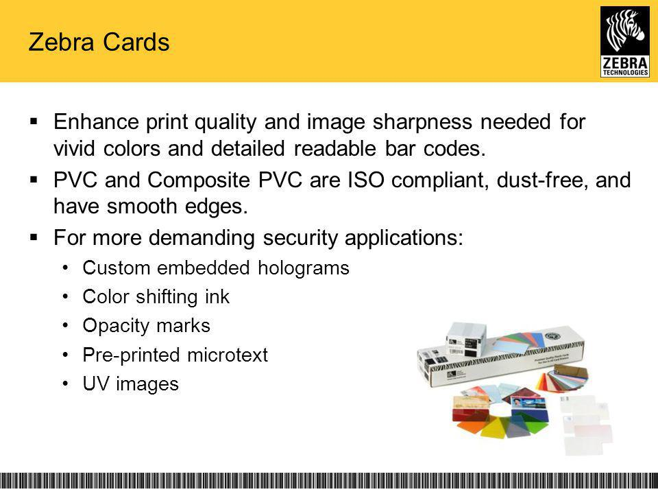 Zebra Cards Enhance print quality and image sharpness needed for vivid colors and detailed readable bar codes. PVC and Composite PVC are ISO compliant