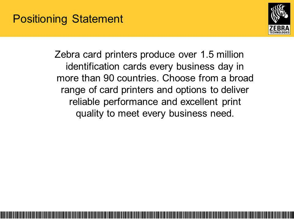 Positioning Statement Zebra card printers produce over 1.5 million identification cards every business day in more than 90 countries.