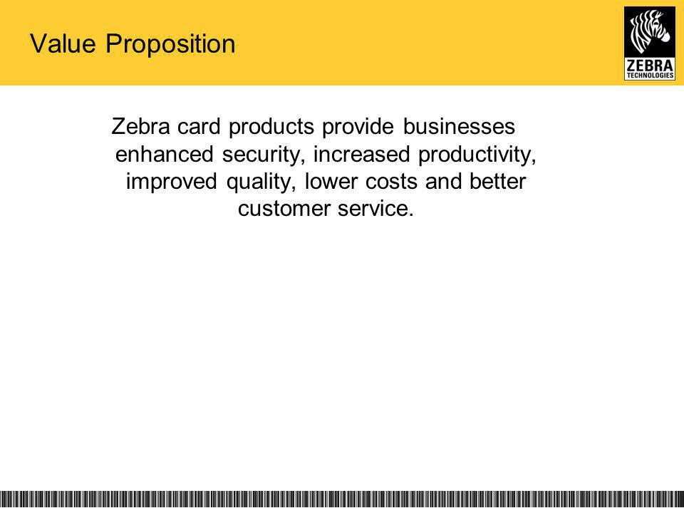 Value Proposition Zebra card products provide businesses enhanced security, increased productivity, improved quality, lower costs and better customer