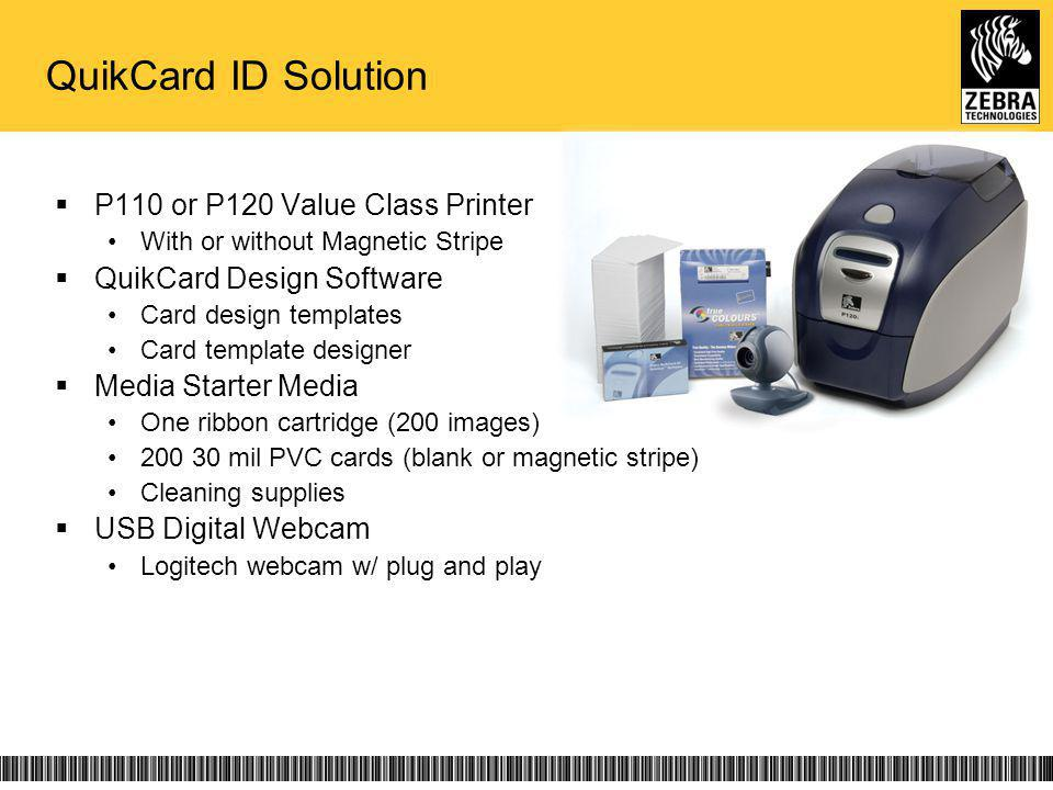 QuikCard ID Solution P110 or P120 Value Class Printer With or without Magnetic Stripe QuikCard Design Software Card design templates Card template designer Media Starter Media One ribbon cartridge (200 images) 200 30 mil PVC cards (blank or magnetic stripe) Cleaning supplies USB Digital Webcam Logitech webcam w/ plug and play