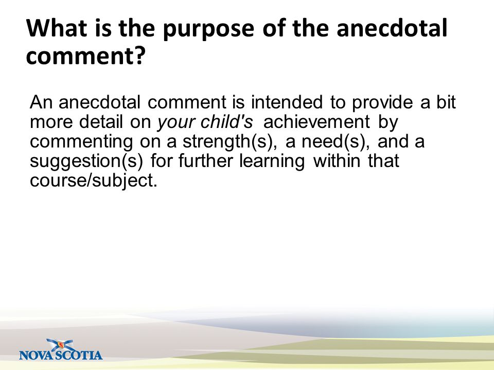 What is the purpose of the anecdotal comment? An anecdotal comment is intended to provide a bit more detail on your child's achievement by commenting