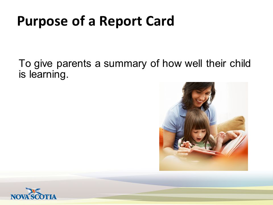 Purpose of a Report Card To give parents a summary of how well their child is learning.