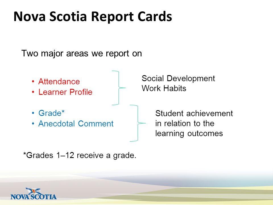 Nova Scotia Report Cards Two major areas we report on Attendance Learner Profile Grade* Anecdotal Comment *Grades 1–12 receive a grade. Social Develop
