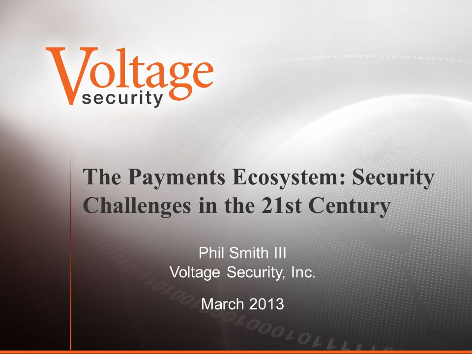 The Payments Ecosystem: Security Challenges in the 21st Century Phil Smith III Voltage Security, Inc.