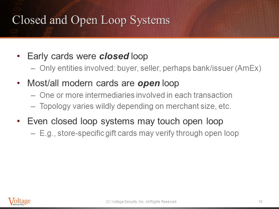 Closed and Open Loop Systems Early cards were closed loop –Only entities involved: buyer, seller, perhaps bank/issuer (AmEx) Most/all modern cards are open loop –One or more intermediaries involved in each transaction –Topology varies wildly depending on merchant size, etc.