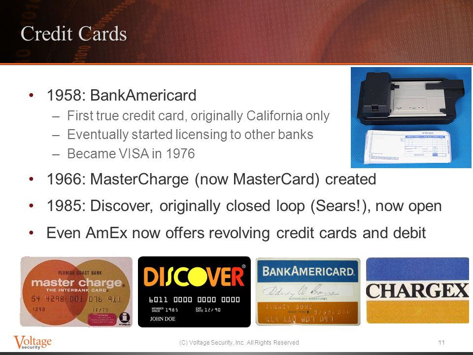 Credit Cards 1958: BankAmericard –First true credit card, originally California only –Eventually started licensing to other banks –Became VISA in 1976 1966: MasterCharge (now MasterCard) created 1985: Discover, originally closed loop (Sears!), now open Even AmEx now offers revolving credit cards and debit (C) Voltage Security, Inc.
