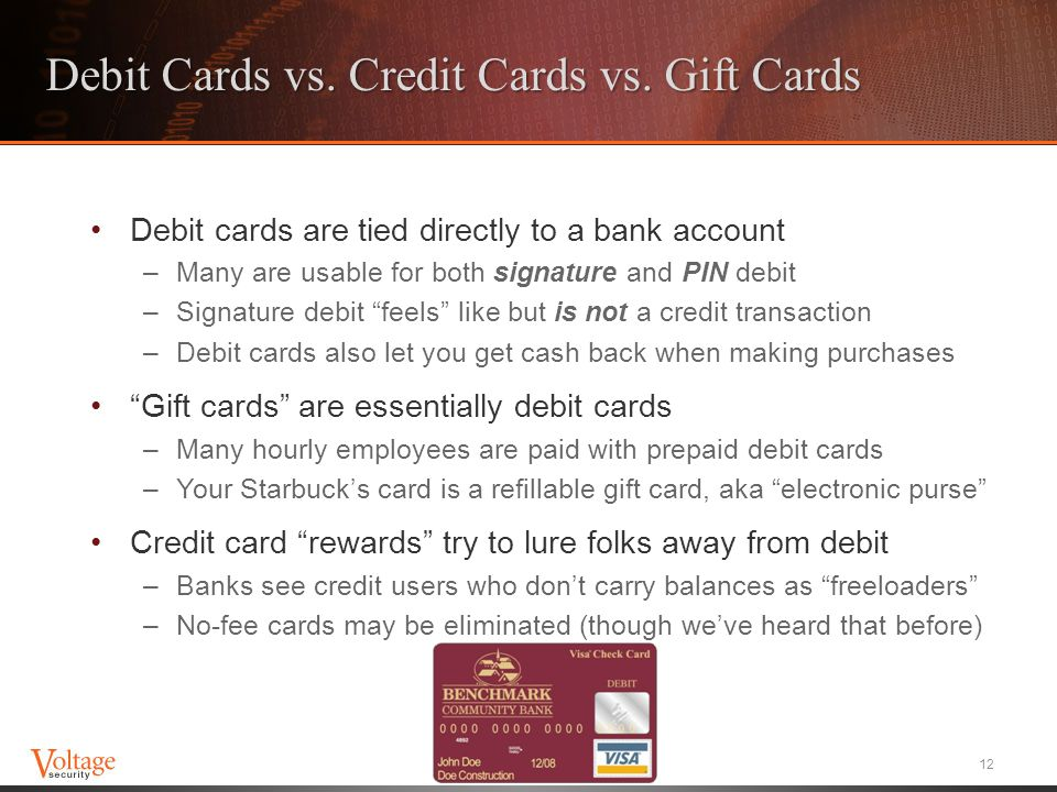 Debit Cards vs. Credit Cards vs. Gift Cards Debit cards are tied directly to a bank account –Many are usable for both signature and PIN debit –Signatu