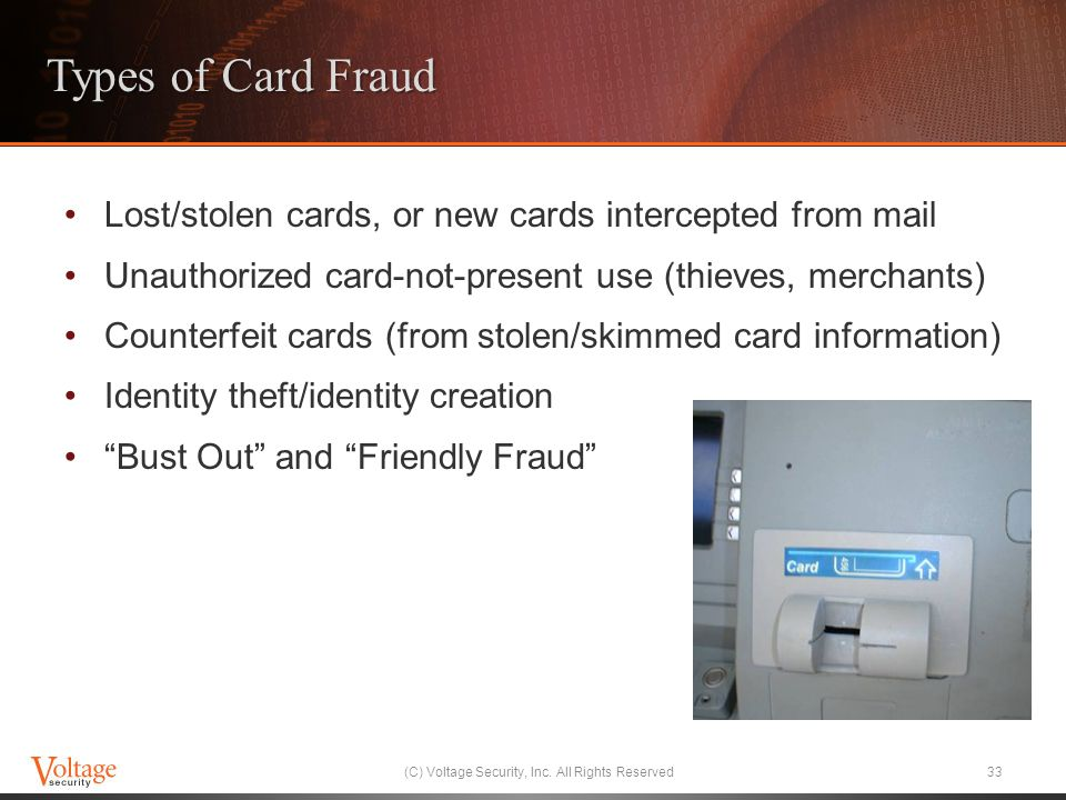 Types of Card Fraud Lost/stolen cards, or new cards intercepted from mail Unauthorized card-not-present use (thieves, merchants) Counterfeit cards (from stolen/skimmed card information) Identity theft/identity creation Bust Out and Friendly Fraud (C) Voltage Security, Inc.