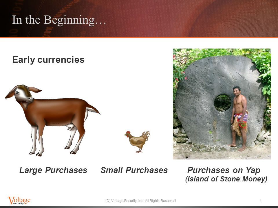 Early currencies Large Purchases Small Purchases Purchases on Yap (Island of Stone Money) In the Beginning… (C) Voltage Security, Inc.