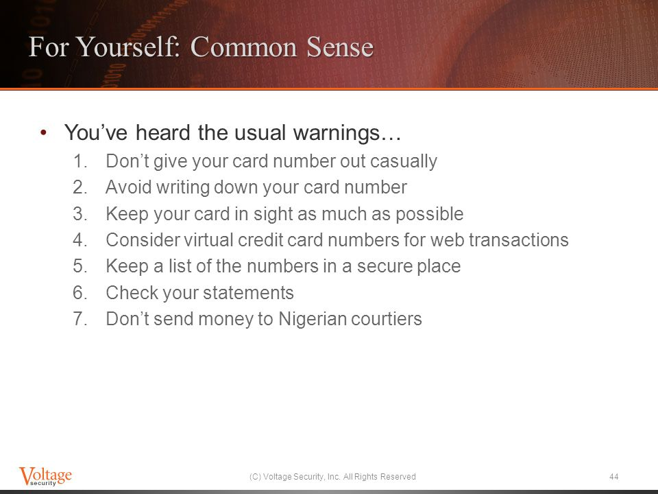 For Yourself: Common Sense Youve heard the usual warnings… 1.Dont give your card number out casually 2.Avoid writing down your card number 3.Keep your card in sight as much as possible 4.Consider virtual credit card numbers for web transactions 5.Keep a list of the numbers in a secure place 6.Check your statements 7.Dont send money to Nigerian courtiers (C) Voltage Security, Inc.