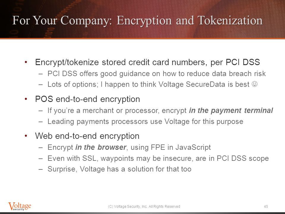 For Your Company: Encryption and Tokenization Encrypt/tokenize stored credit card numbers, per PCI DSS –PCI DSS offers good guidance on how to reduce data breach risk –Lots of options; I happen to think Voltage SecureData is best POS end-to-end encryption –If youre a merchant or processor, encrypt in the payment terminal –Leading payments processors use Voltage for this purpose Web end-to-end encryption –Encrypt in the browser, using FPE in JavaScript –Even with SSL, waypoints may be insecure, are in PCI DSS scope –Surprise, Voltage has a solution for that too (C) Voltage Security, Inc.
