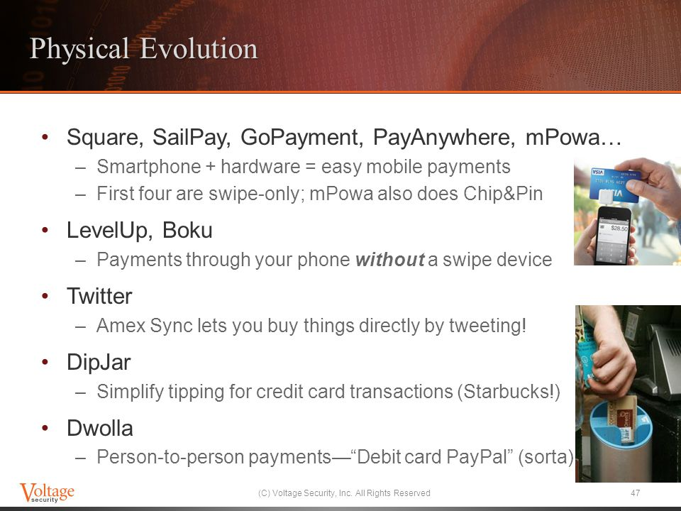 Physical Evolution Square, SailPay, GoPayment, PayAnywhere, mPowa… –Smartphone + hardware = easy mobile payments –First four are swipe-only; mPowa also does Chip&Pin LevelUp, Boku –Payments through your phone without a swipe device Twitter –Amex Sync lets you buy things directly by tweeting.