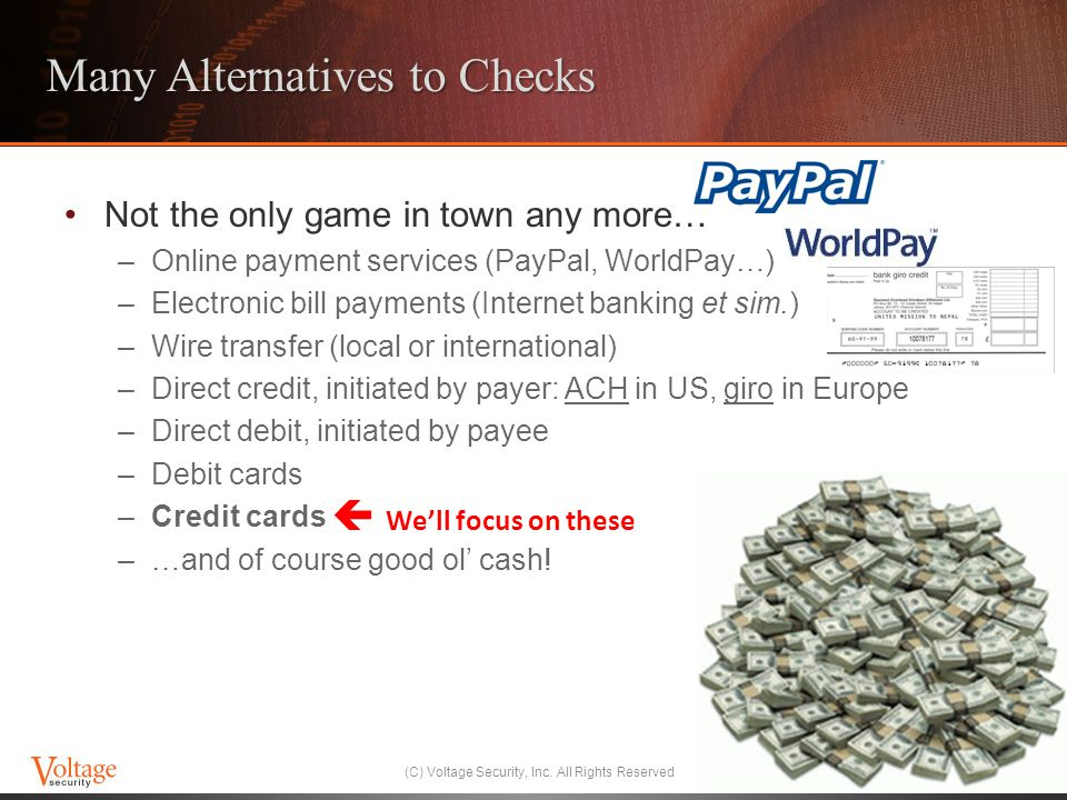 Many Alternatives to Checks Not the only game in town any more… –Online payment services (PayPal, WorldPay…) –Electronic bill payments (Internet banking et sim.) –Wire transfer (local or international) –Direct credit, initiated by payer: ACH in US, giro in Europe –Direct debit, initiated by payee –Debit cards –Credit cards –…and of course good ol cash.
