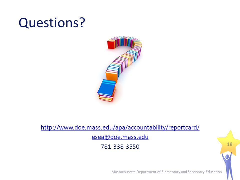 Questions? http://www.doe.mass.edu/apa/accountability/reportcard/ esea@doe.mass.edu 781-338-3550 Massachusetts Department of Elementary and Secondary