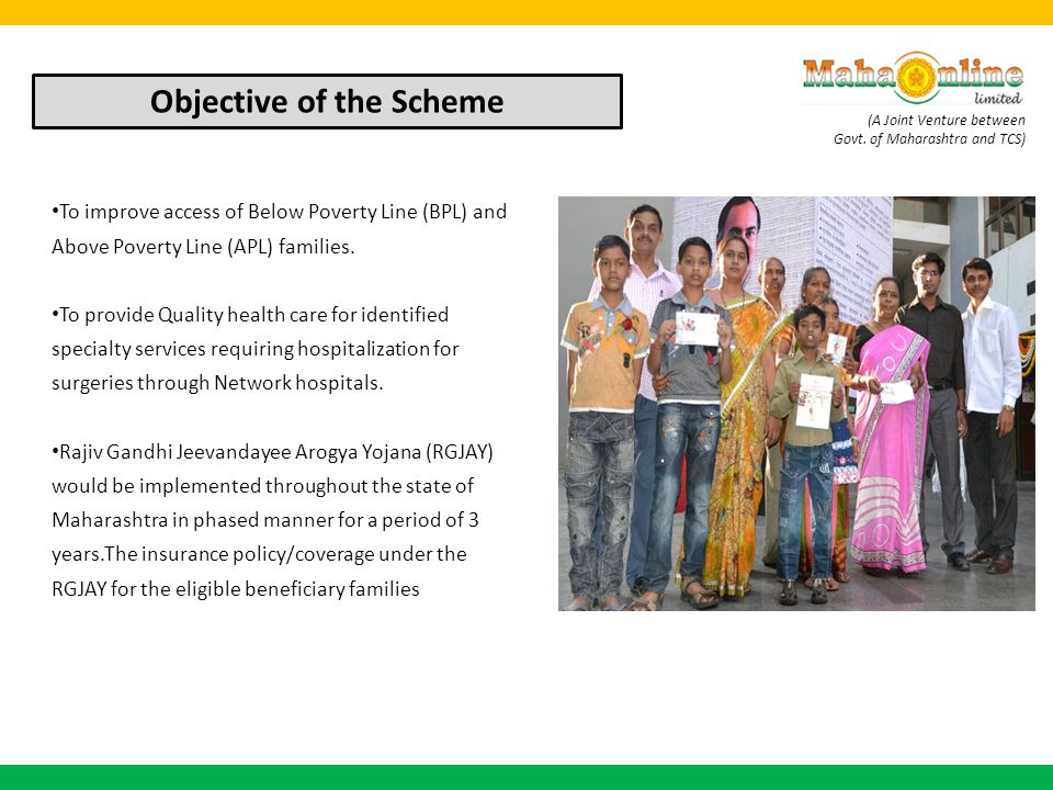 (A Joint Venture between Govt. of Maharashtra and TCS) To improve access of Below Poverty Line (BPL) and Above Poverty Line (APL) families. To provide