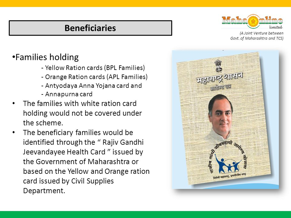 (A Joint Venture between Govt. of Maharashtra and TCS) Beneficiaries Families holding - Yellow Ration cards (BPL Families) - Orange Ration cards (APL