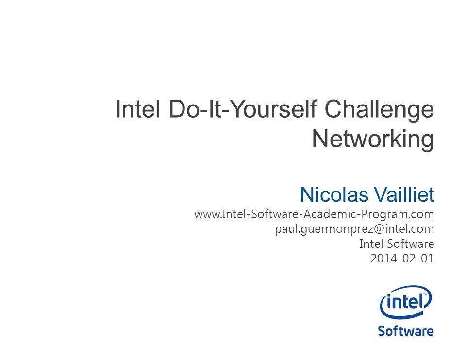 Intel Do-It-Yourself Challenge Networking Nicolas Vailliet www.Intel-Software-Academic-Program.com paul.guermonprez@intel.com Intel Software 2014-02-0