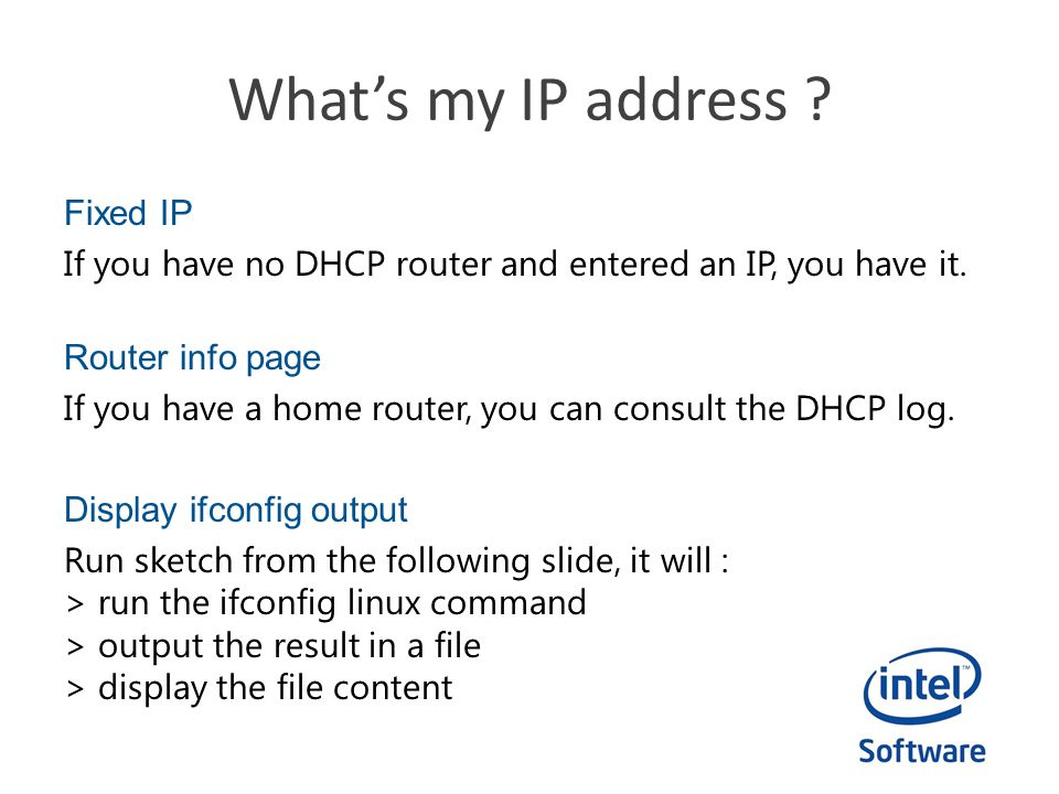 Whats my IP address ? Fixed IP If you have no DHCP router and entered an IP, you have it. Router info page If you have a home router, you can consult