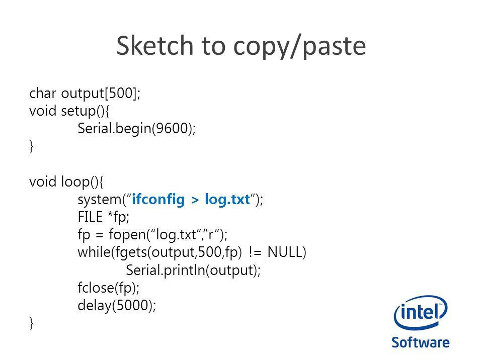 Sketch to copy/paste char output[500]; void setup(){ Serial.begin(9600); } void loop(){ system(ifconfig > log.txt); FILE *fp; fp = fopen(log.txt,r); w