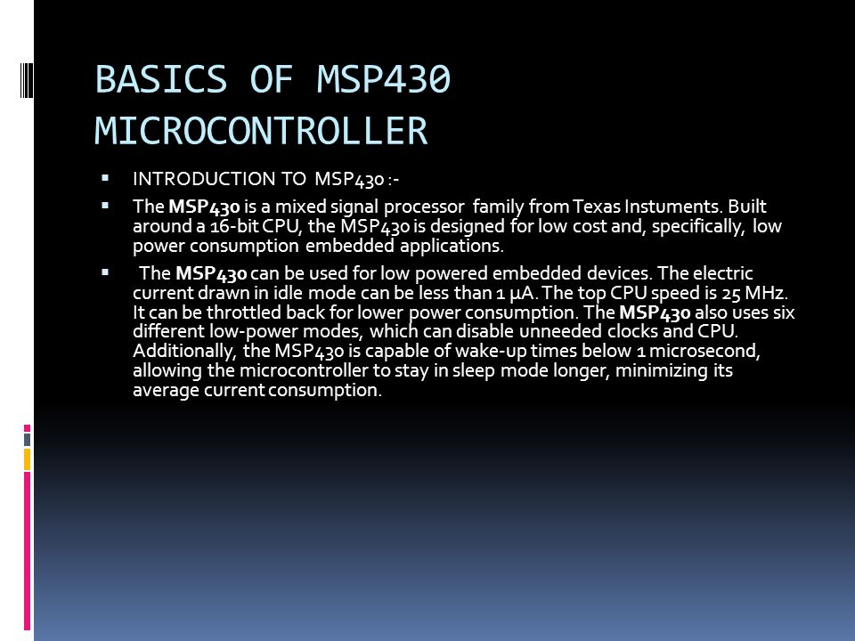 BASICS OF MSP430 MICROCONTROLLER INTRODUCTION TO MSP430 :- The MSP430 is a mixed signal processor family from Texas Instuments.