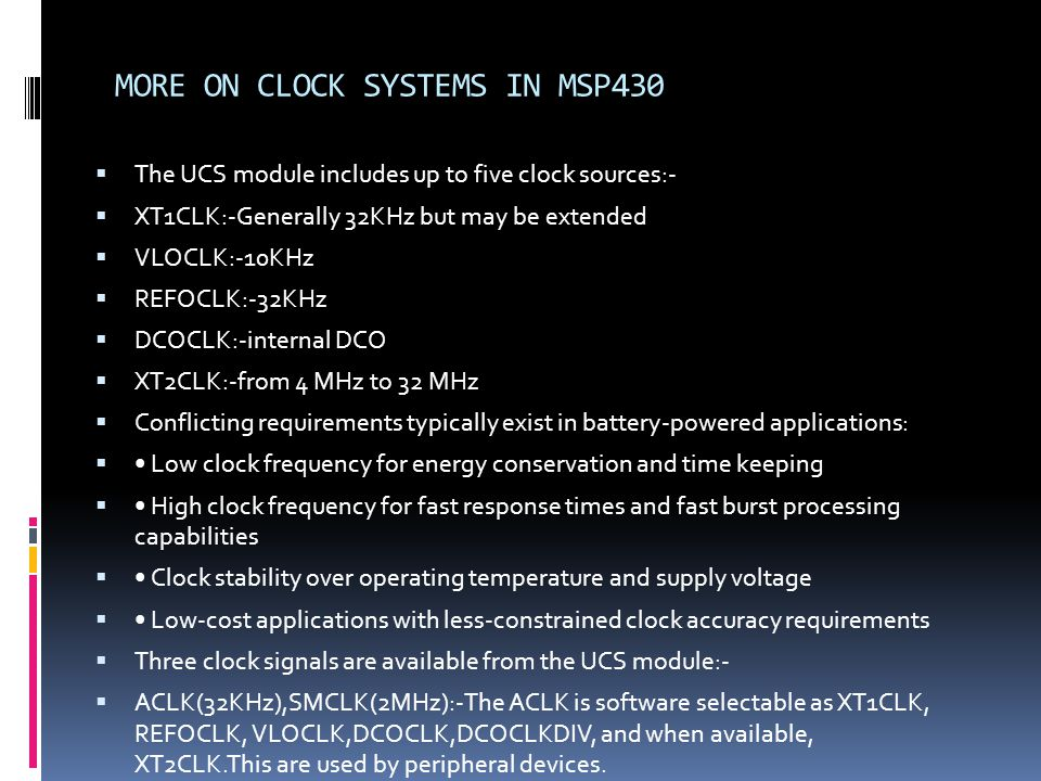 MORE ON CLOCK SYSTEMS IN MSP430 The UCS module includes up to five clock sources:- XT1CLK:-Generally 32KHz but may be extended VLOCLK:-10KHz REFOCLK:-32KHz DCOCLK:-internal DCO XT2CLK:-from 4 MHz to 32 MHz Conflicting requirements typically exist in battery-powered applications: Low clock frequency for energy conservation and time keeping High clock frequency for fast response times and fast burst processing capabilities Clock stability over operating temperature and supply voltage Low-cost applications with less-constrained clock accuracy requirements Three clock signals are available from the UCS module:- ACLK(32KHz),SMCLK(2MHz):-The ACLK is software selectable as XT1CLK, REFOCLK, VLOCLK,DCOCLK,DCOCLKDIV, and when available, XT2CLK.This are used by peripheral devices.
