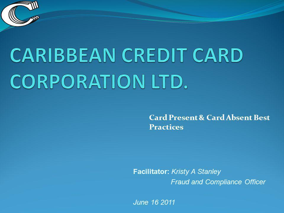 Card Present & Card Absent Best Practices Facilitator: Kristy A Stanley Fraud and Compliance Officer June 16 2011