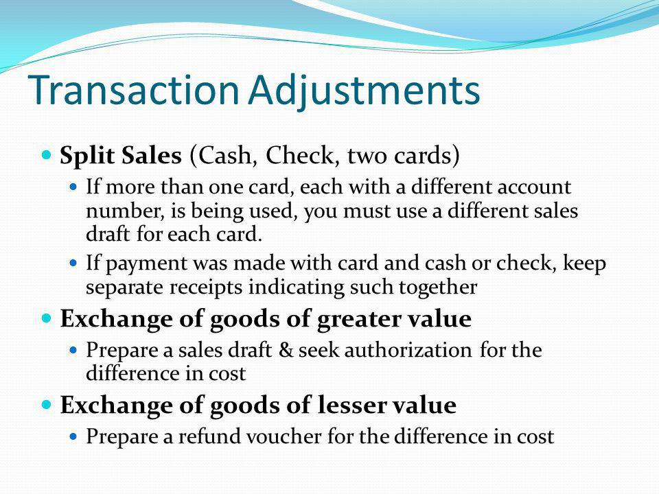 Transaction Adjustments Split Sales (Cash, Check, two cards) If more than one card, each with a different account number, is being used, you must use