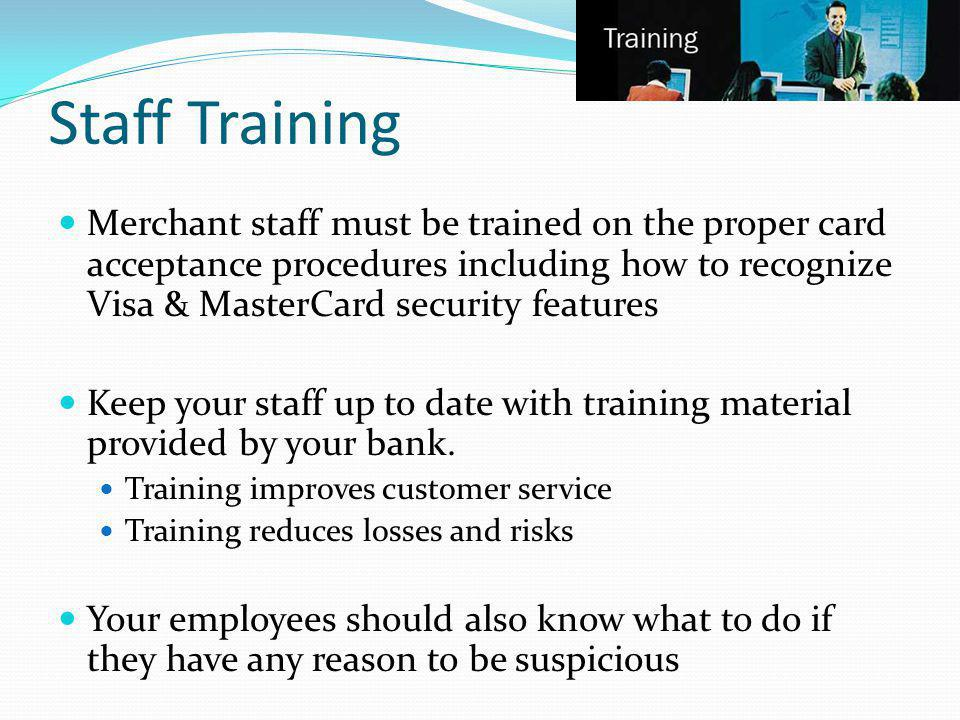 Staff Training Merchant staff must be trained on the proper card acceptance procedures including how to recognize Visa & MasterCard security features