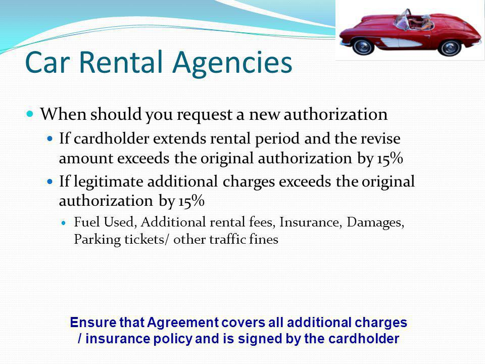 Car Rental Agencies When should you request a new authorization If cardholder extends rental period and the revise amount exceeds the original authori