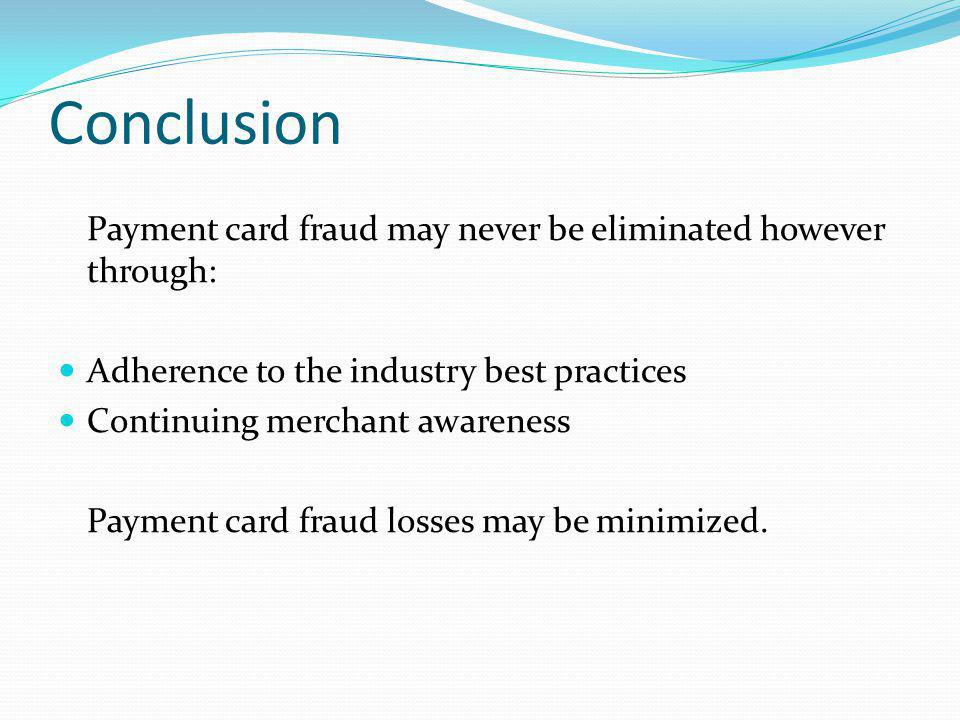 Conclusion Payment card fraud may never be eliminated however through: Adherence to the industry best practices Continuing merchant awareness Payment