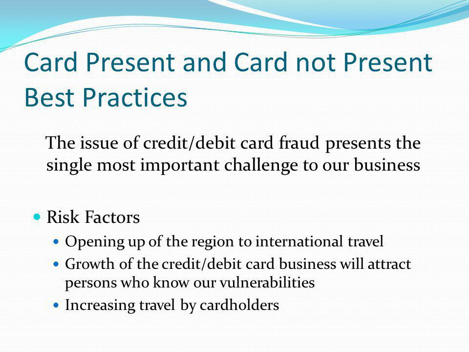 Card Present and Card not Present Best Practices The issue of credit/debit card fraud presents the single most important challenge to our business Ris