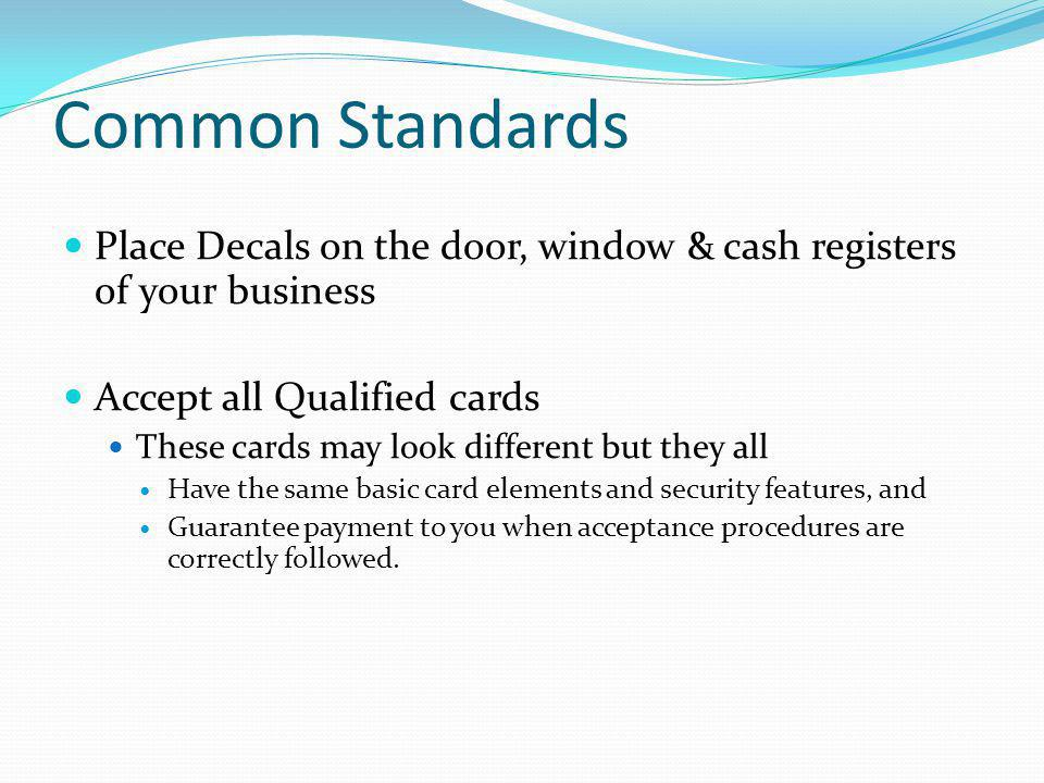 Common Standards Place Decals on the door, window & cash registers of your business Accept all Qualified cards These cards may look different but they