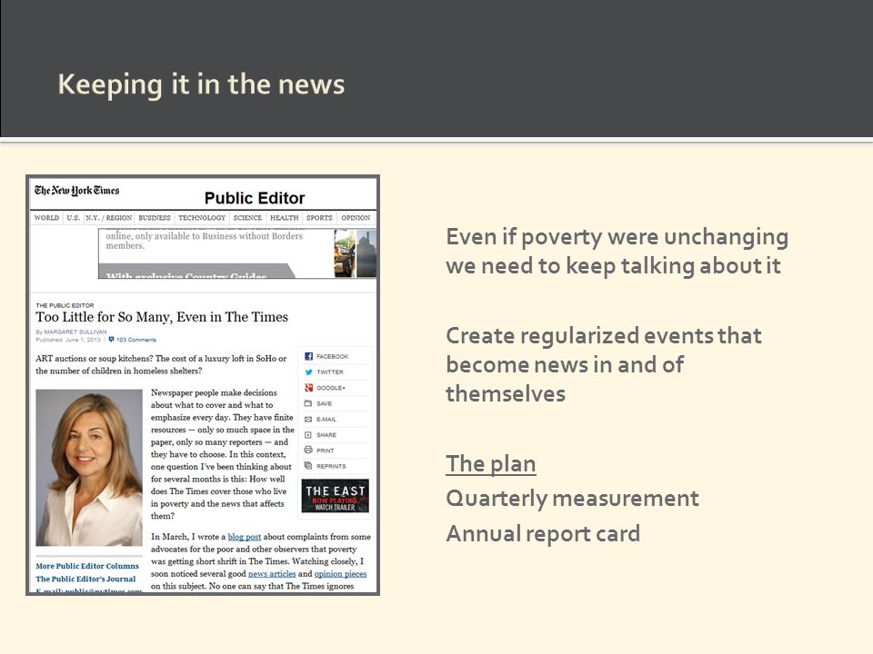 Keeping it in the news Even if poverty were unchanging we need to keep talking about it Create regularized events that become news in and of themselves The plan Quarterly measurement Annual report card