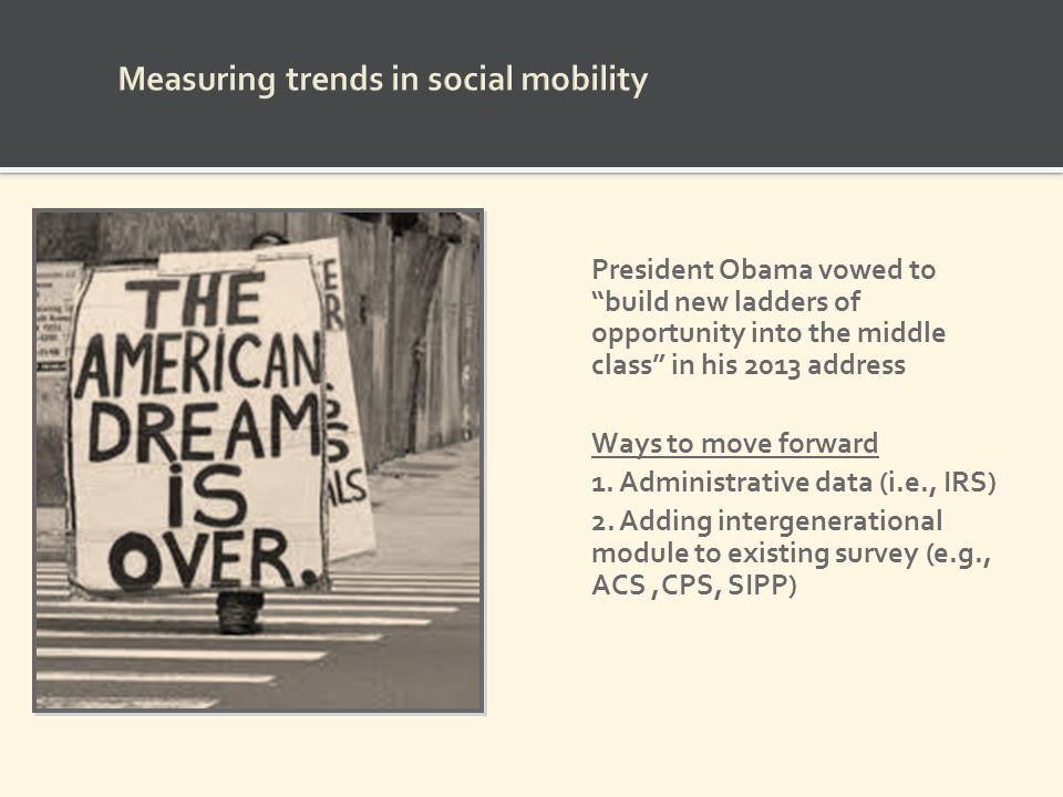President Obama vowed to build new ladders of opportunity into the middle class in his 2013 address Ways to move forward 1. Administrative data (i.e.,