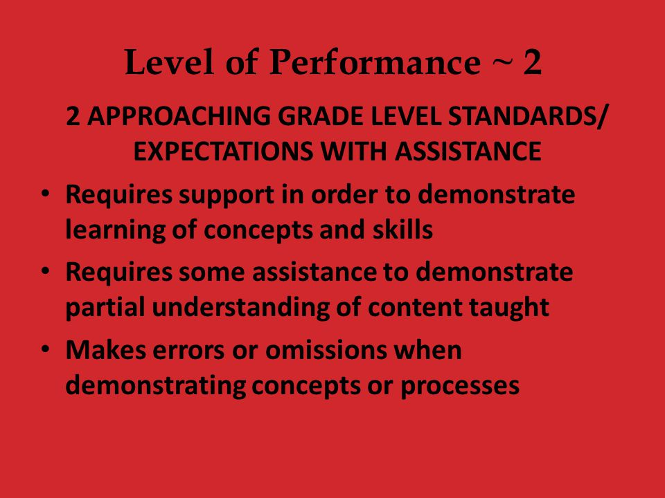 Level of Performance ~ 2 2 APPROACHING GRADE LEVEL STANDARDS/ EXPECTATIONS WITH ASSISTANCE Requires support in order to demonstrate learning of concep