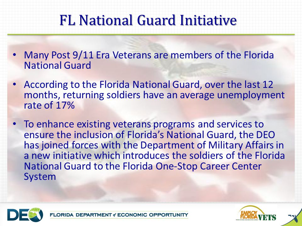 Many Post 9/11 Era Veterans are members of the Florida National Guard According to the Florida National Guard, over the last 12 months, returning soldiers have an average unemployment rate of 17% To enhance existing veterans programs and services to ensure the inclusion of Floridas National Guard, the DEO has joined forces with the Department of Military Affairs in a new initiative which introduces the soldiers of the Florida National Guard to the Florida One-Stop Career Center System 13 FL National Guard Initiative