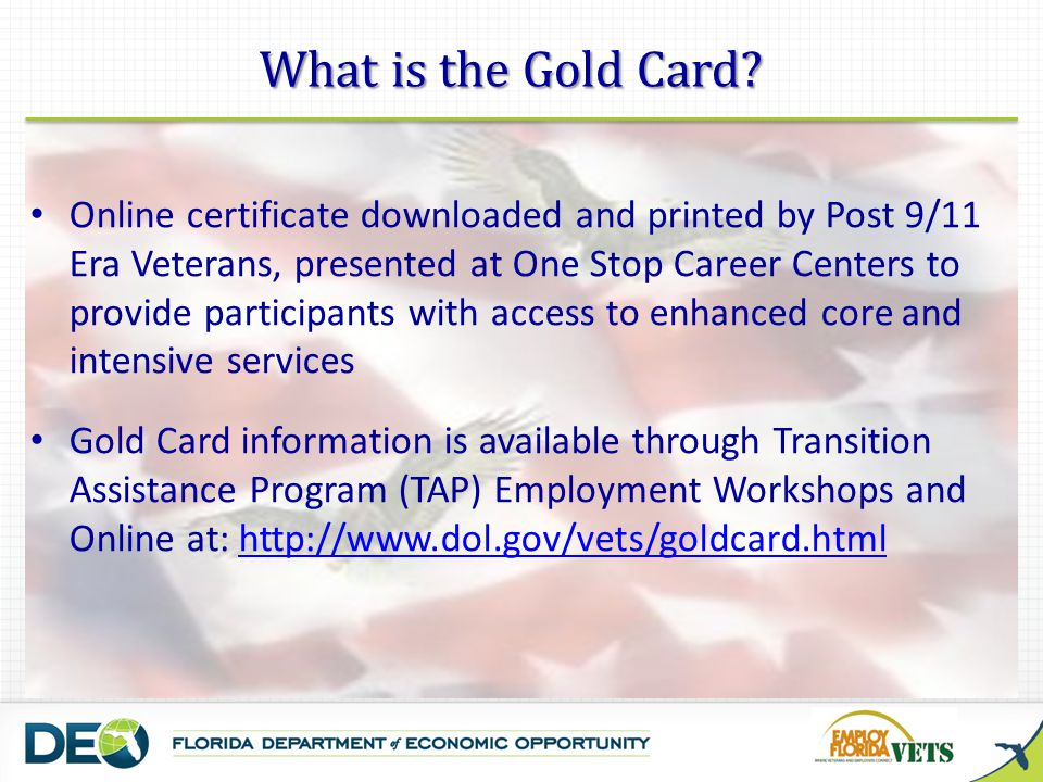 Online certificate downloaded and printed by Post 9/11 Era Veterans, presented at One Stop Career Centers to provide participants with access to enhanced core and intensive services Gold Card information is available through Transition Assistance Program (TAP) Employment Workshops and Online at: http://www.dol.gov/vets/goldcard.htmlhttp://www.dol.gov/vets/goldcard.html What is the Gold Card?