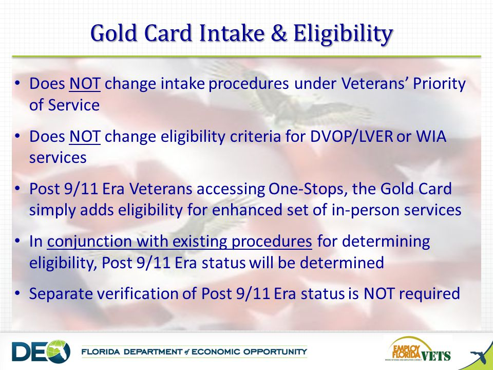 Does NOT change intake procedures under Veterans Priority of Service Does NOT change eligibility criteria for DVOP/LVER or WIA services Post 9/11 Era Veterans accessing One-Stops, the Gold Card simply adds eligibility for enhanced set of in-person services In conjunction with existing procedures for determining eligibility, Post 9/11 Era status will be determined Separate verification of Post 9/11 Era status is NOT required Gold Card Intake & Eligibility