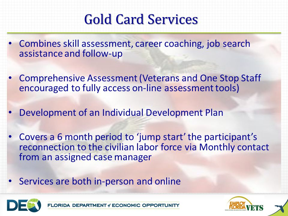 Combines skill assessment, career coaching, job search assistance and follow-up Comprehensive Assessment (Veterans and One Stop Staff encouraged to fully access on-line assessment tools) Development of an Individual Development Plan Covers a 6 month period to jump start the participants reconnection to the civilian labor force via Monthly contact from an assigned case manager Services are both in-person and online Gold Card Services