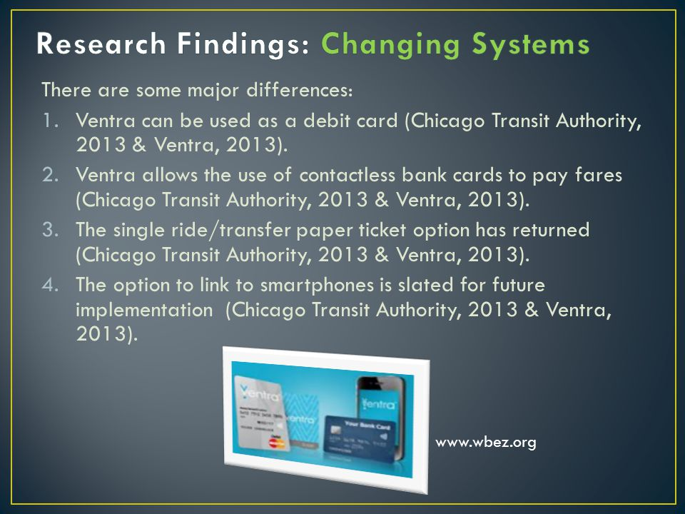 There are some major differences: 1.Ventra can be used as a debit card (Chicago Transit Authority, 2013 & Ventra, 2013).