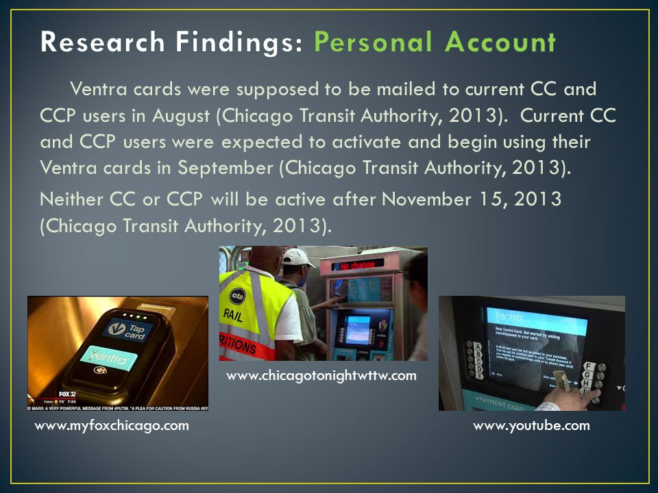 Ventra cards were supposed to be mailed to current CC and CCP users in August (Chicago Transit Authority, 2013).